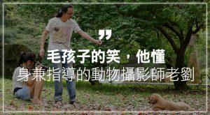 毛孩子的笑,他懂身兼指導的動物攝影師老劉